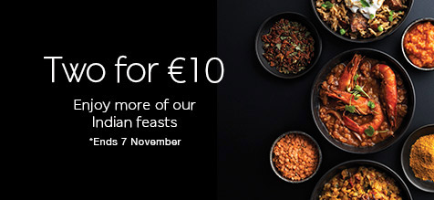 Two for €10 Enjoy more of our Indian feasts *Ends 7 November