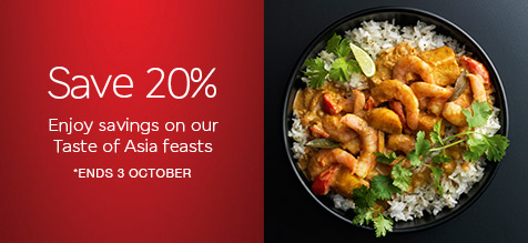 SAVE 20% ENJOY SAVINGS ON OUR TASTE OF ASIA FEASTS *ENDS 3 OCTOBER