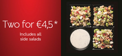 TWO FOR €4,5* INCLUDES ALL SIDE SALADS